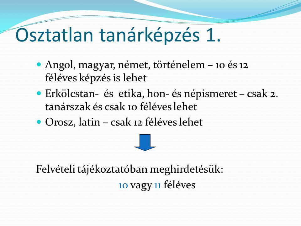 Osztatlan tanárképzés 1. Angol, magyar, német, történelem – 10 és 12 féléves képzés is lehet Erkölcstan- és etika, hon- és népismeret – csak 2. tanárs