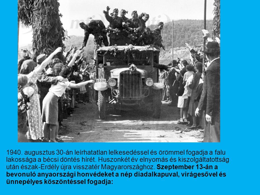 1940. augusztus 30-án leírhatatlan lelkesedéssel és örömmel fogadja a falu lakossága a bécsi döntés hírét. Huszonkét év elnyomás és kiszolgáltatottság
