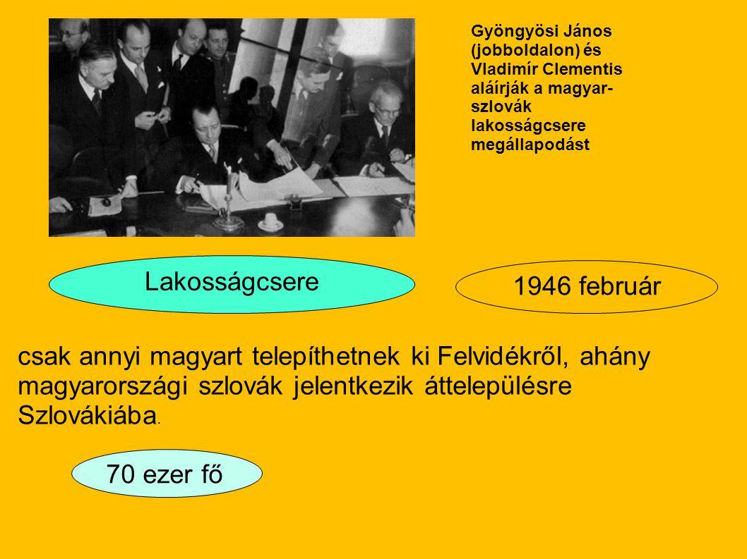 Lakosságcsere 70 ezer fő 1946 február Gyöngyösi János (jobboldalon) és Vladimír Clementis aláírják a magyar- szlovák lakosságcsere megállapodást csak