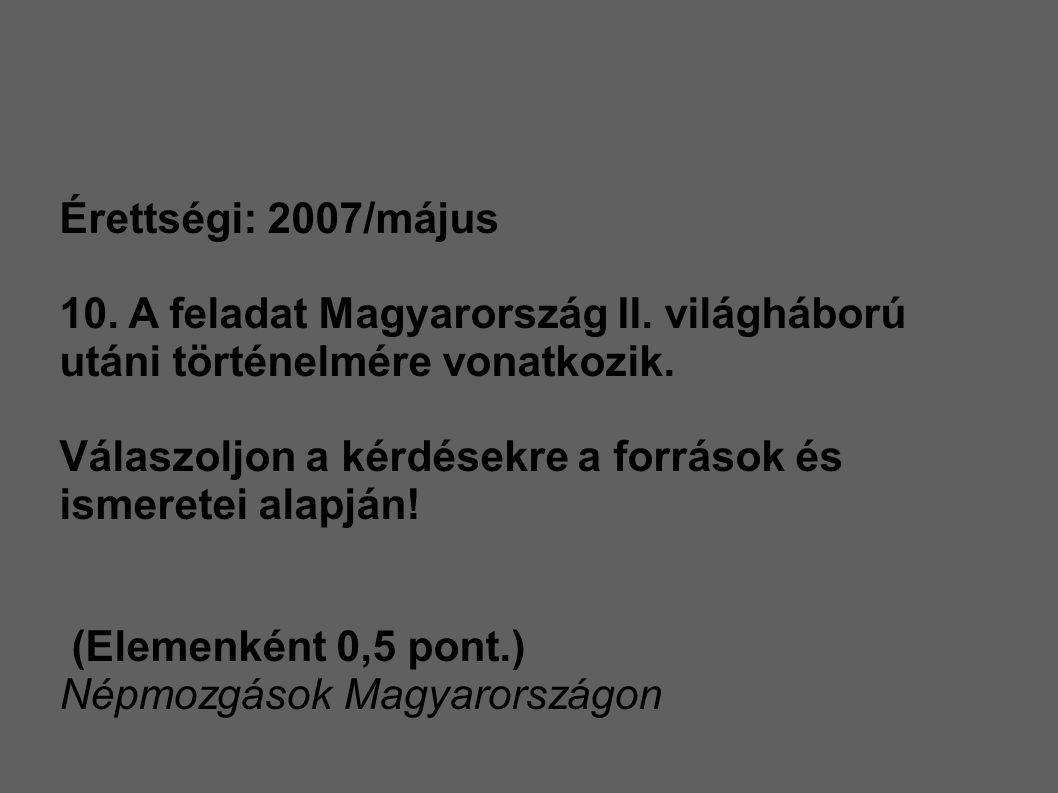 Érettségi: 2007/május 10. A feladat Magyarország II. világháború utáni történelmére vonatkozik. Válaszoljon a kérdésekre a források és ismeretei alapj