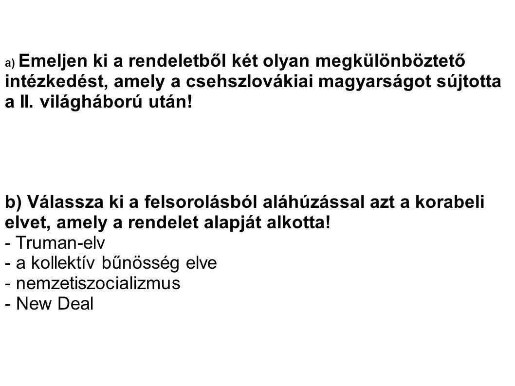 a) Emeljen ki a rendeletből két olyan megkülönböztető intézkedést, amely a csehszlovákiai magyarságot sújtotta a II. világháború után! b) Válassza ki