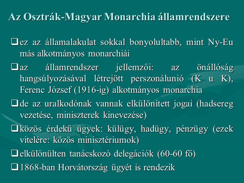 Az Osztrák-Magyar Monarchia államrendszere  ez az államalakulat sokkal bonyolultabb, mint Ny-Eu más alkotmányos monarchiái  az államrendszer jellemzői: az önállóság hangsúlyozásával létrejött perszonálunió (K u K), Ferenc József (1916-ig) alkotmányos monarchia  de az uralkodónak vannak elkülönített jogai (hadsereg vezetése, miniszterek kinevezése)  közös érdekű ügyek: külügy, hadügy, pénzügy (ezek vitelére: közös minisztériumok)  elkülönülten tanácskozó delegációk (60-60 fő)  1868-ban Horvátország ügyét is rendezik  ez az államalakulat sokkal bonyolultabb, mint Ny-Eu más alkotmányos monarchiái  az államrendszer jellemzői: az önállóság hangsúlyozásával létrejött perszonálunió (K u K), Ferenc József (1916-ig) alkotmányos monarchia  de az uralkodónak vannak elkülönített jogai (hadsereg vezetése, miniszterek kinevezése)  közös érdekű ügyek: külügy, hadügy, pénzügy (ezek vitelére: közös minisztériumok)  elkülönülten tanácskozó delegációk (60-60 fő)  1868-ban Horvátország ügyét is rendezik