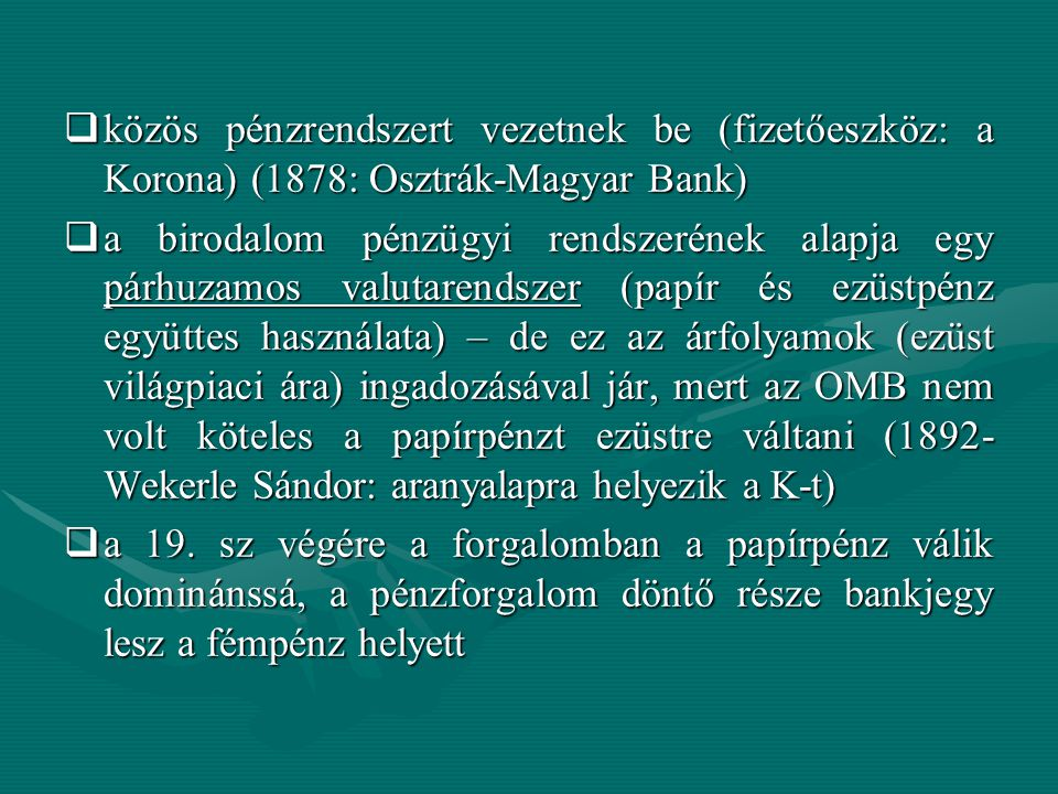  közös pénzrendszert vezetnek be (fizetőeszköz: a Korona) (1878: Osztrák-Magyar Bank)  a birodalom pénzügyi rendszerének alapja egy párhuzamos valutarendszer (papír és ezüstpénz együttes használata) – de ez az árfolyamok (ezüst világpiaci ára) ingadozásával jár, mert az OMB nem volt köteles a papírpénzt ezüstre váltani (1892- Wekerle Sándor: aranyalapra helyezik a K-t)  a 19.