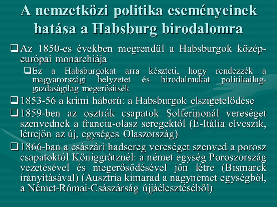 A nemzetközi politika eseményeinek hatása a Habsburg birodalomra  Az 1850-es években megrendül a Habsburgok közép- európai monarchiája  Ez a Habsburgokat arra készteti, hogy rendezzék a magyarországi helyzetet és birodalmukat politikailag- gazdaságilag megerősítsék  1853-56 a krími háború: a Habsburgok elszigetelődése  1859-ben az osztrák csapatok Solferinonál vereséget szenvednek a francia-olasz seregektől (É-Itália elveszik, létrejön az új, egységes Olaszország)  1866-ban a császári hadsereg vereséget szenved a porosz csapatoktól Königgrätznél: a német egység Poroszország vezetésével és megerősödésével jön létre (Bismarck irányításával) (Ausztria kimarad a nagynémet egységből, a Német-Római-Császárság újjáélesztéséből)