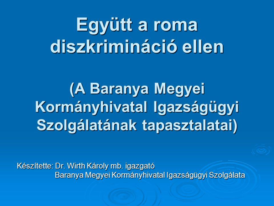 Együtt a roma diszkrimináció ellen (A Baranya Megyei Kormányhivatal Igazságügyi Szolgálatának tapasztalatai) Készítette: Dr.