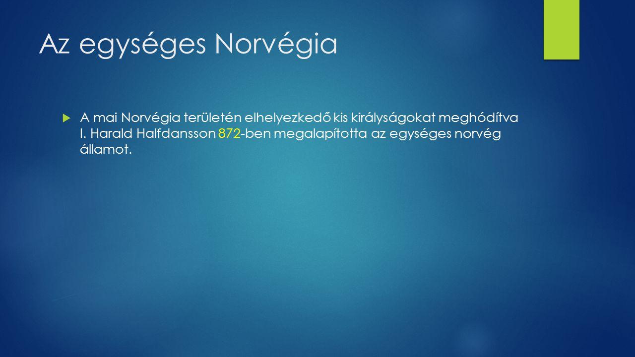 Az egységes Norvégia  A mai Norvégia területén elhelyezkedő kis királyságokat meghódítva I. Harald Halfdansson 872-ben megalapította az egységes norv