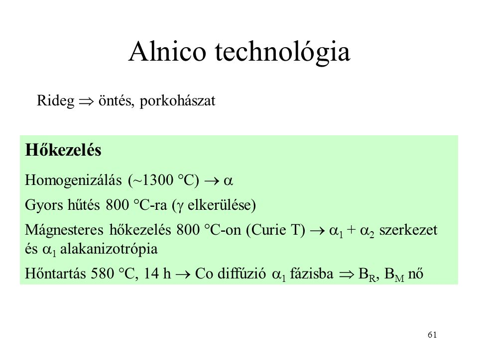 61 Alnico technológia Hőkezelés Homogenizálás (~1300 °C)   Gyors hűtés 800 °C-ra (  elkerülése) Mágnesteres hőkezelés 800 °C-on (Curie T)   1 +  2 szerkezet és  1 alakanizotrópia Hőntartás 580 °C, 14 h  Co diffúzió  1 fázisba  B R, B M nő Rideg  öntés, porkohászat