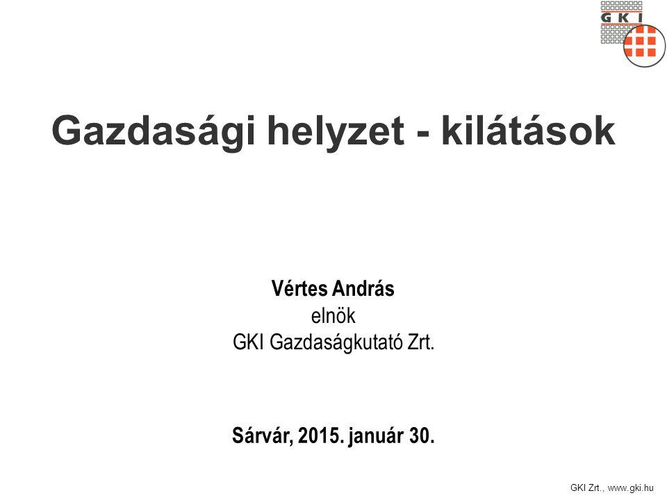 GKI Zrt., www.gki.hu Sárvár, 2015. január 30. Vértes András elnök GKI Gazdaságkutató Zrt. Gazdasági helyzet - kilátások