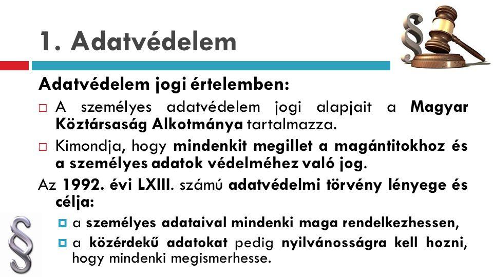 1. Adatvédelem Adatvédelem jogi értelemben:  A személyes adatvédelem jogi alapjait a Magyar Köztársaság Alkotmánya tartalmazza.  Kimondja, hogy mind
