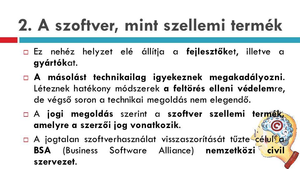 2. A szoftver, mint szellemi termék  Ez nehéz helyzet elé állítja a fejlesztőket, illetve a gyártókat.  A másolást technikailag igyekeznek megakadál