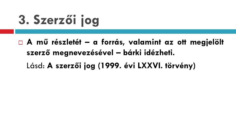 3. Szerzői jog  A mű részletét – a forrás, valamint az ott megjelölt szerző megnevezésével – bárki idézheti. Lásd: A szerzői jog (1999. évi LXXVI. tö