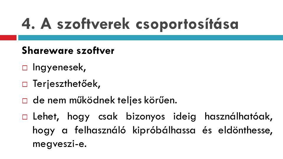 4. A szoftverek csoportosítása Shareware szoftver  Ingyenesek,  Terjeszthetőek,  de nem működnek teljes körűen.  Lehet, hogy csak bizonyos ideig h