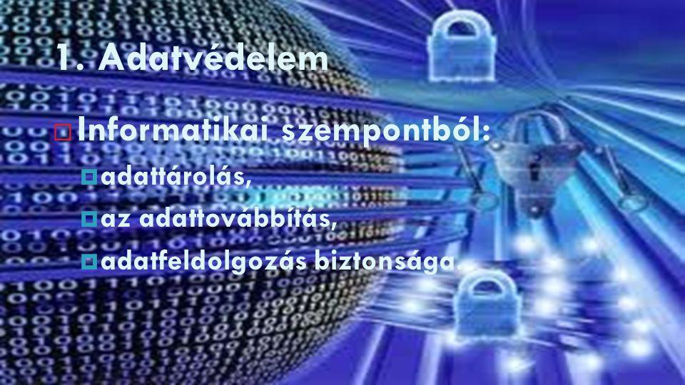 1. Adatvédelem  Informatikai szempontból:  adattárolás,  az adattovábbítás,  adatfeldolgozás biztonsága.