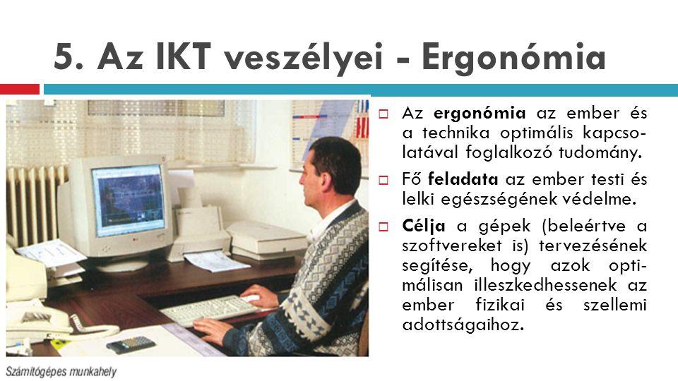 5. Az IKT veszélyei - Ergonómia  Az ergonómia az ember és a technika optimális kapcso- latával foglalkozó tudomány.  Fő feladata az ember testi és l