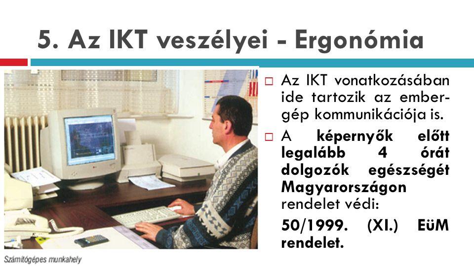 5. Az IKT veszélyei - Ergonómia  Az IKT vonatkozásában ide tartozik az ember- gép kommunikációja is.  A képernyők előtt legalább 4 órát dolgozók egé