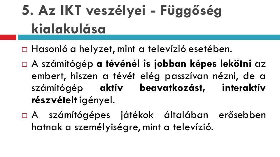 5.Az IKT veszélyei - Függőség kialakulása  Hasonló a helyzet, mint a televízió esetében.