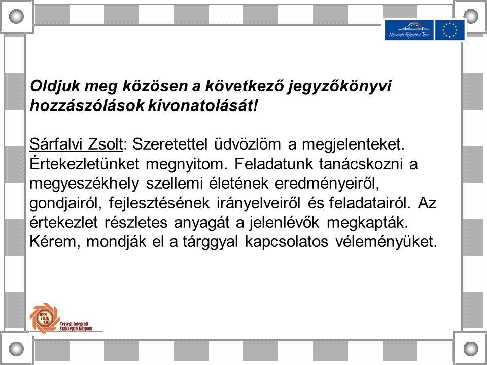 Oldjuk meg közösen a következő jegyzőkönyvi hozzászólások kivonatolását! Sárfalvi Zsolt: Szeretettel üdvözlöm a megjelenteket. Értekezletünket megnyit