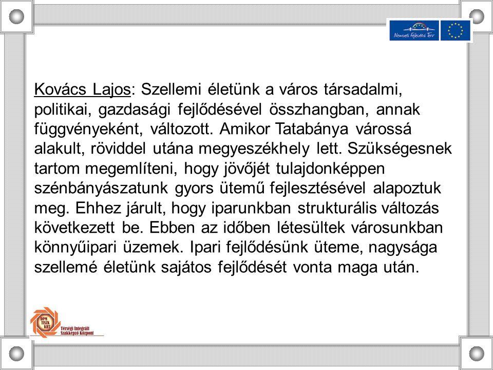Kovács Lajos: Szellemi életünk a város társadalmi, politikai, gazdasági fejlődésével összhangban, annak függvényeként, változott. Amikor Tatabánya vár