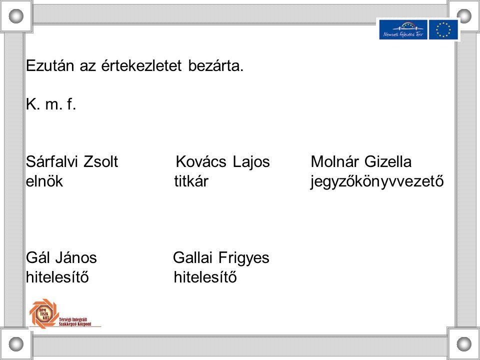 Ezután az értekezletet bezárta. K. m. f. Sárfalvi Zsolt Kovács Lajos Molnár Gizella elnök titkár jegyzőkönyvvezető Gál János Gallai Frigyes hitelesítő