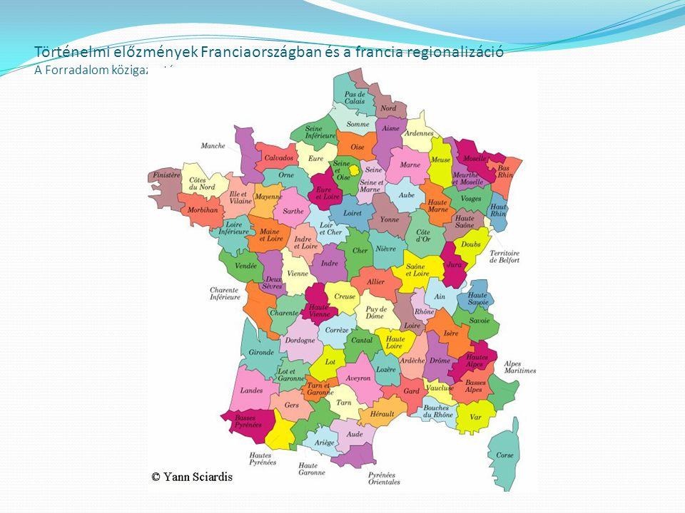 Történelmi előzmények Franciaországban és a francia regionalizáció A Forradalom közigazgatása