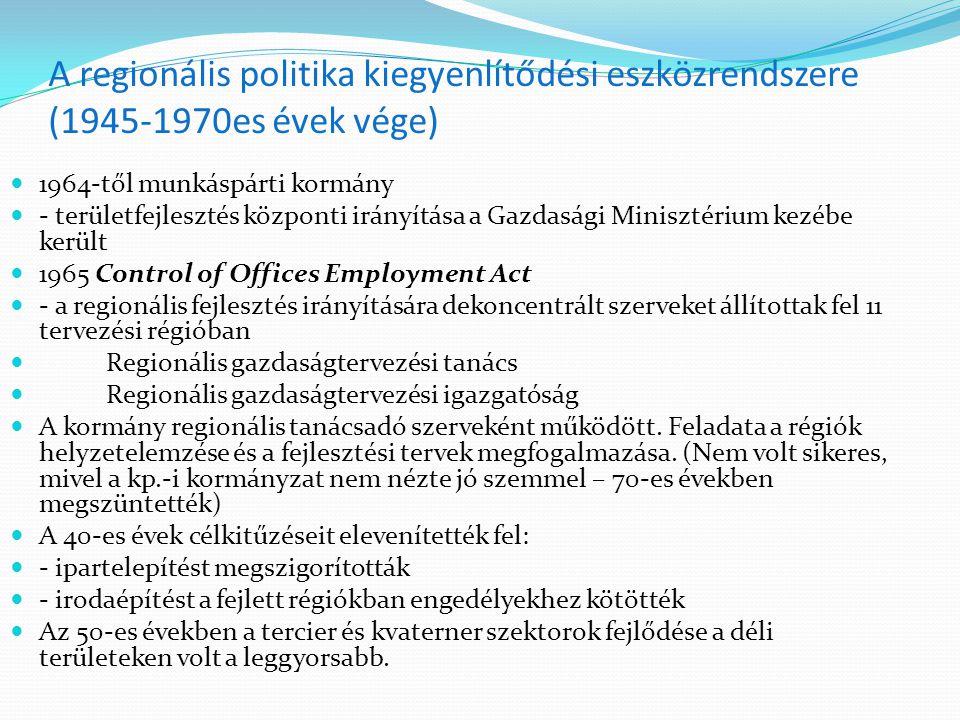 A regionális politika kiegyenlítődési eszközrendszere (1945-1970es évek vége) 1964-től munkáspárti kormány - területfejlesztés központi irányítása a Gazdasági Minisztérium kezébe került 1965 Control of Offices Employment Act - a regionális fejlesztés irányítására dekoncentrált szerveket állítottak fel 11 tervezési régióban Regionális gazdaságtervezési tanács Regionális gazdaságtervezési igazgatóság A kormány regionális tanácsadó szerveként működött.
