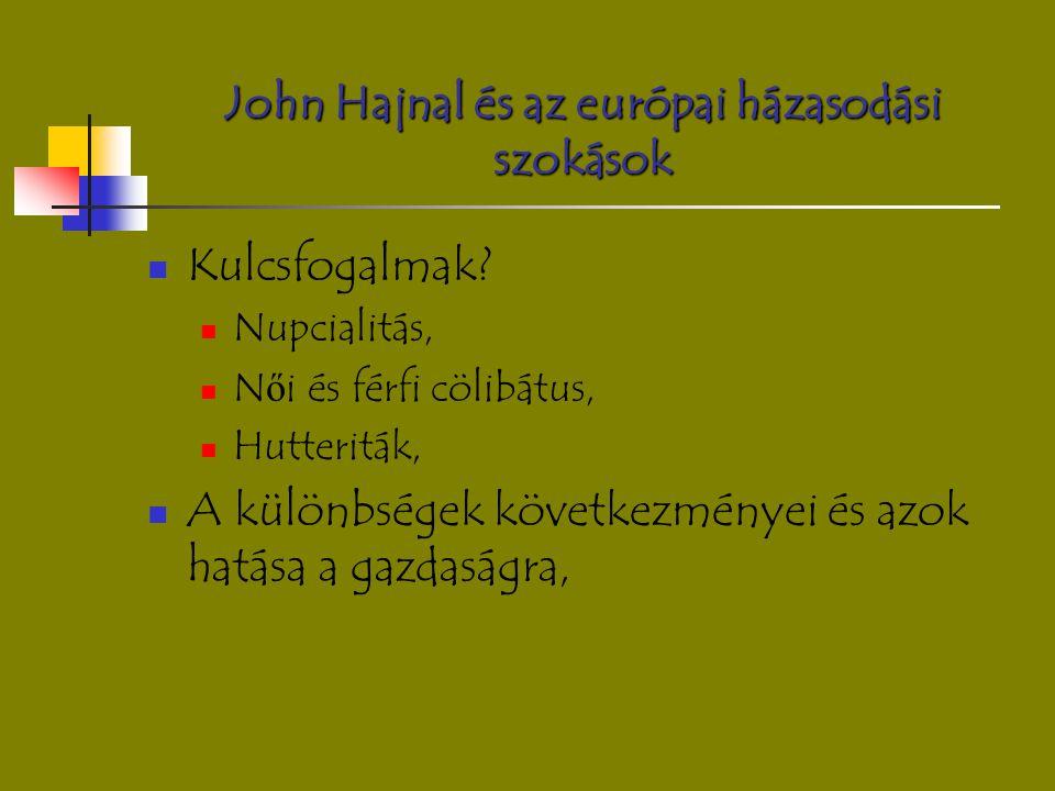 John Hajnal és az európai házasodási szokások Kulcsfogalmak? Nupcialitás, N ő i és férfi cölibátus, Hutteriták, A különbségek következményei és azok h