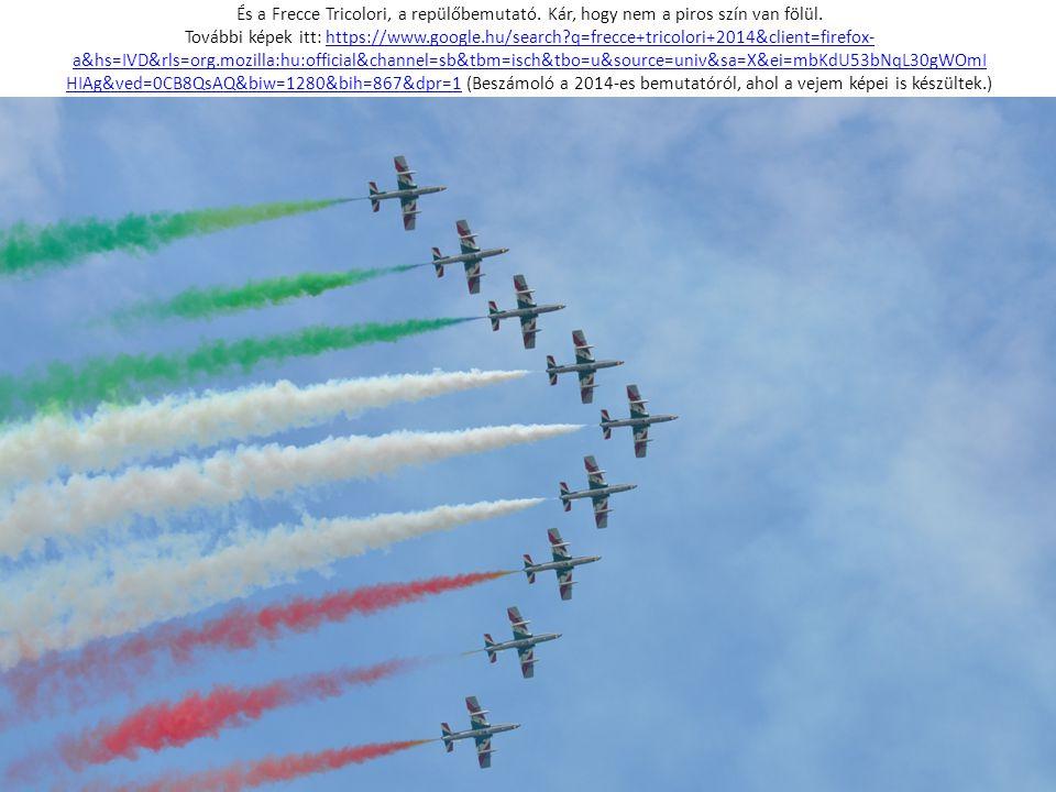 És a Frecce Tricolori, a repülőbemutató. Kár, hogy nem a piros szín van fölül. További képek itt: https://www.google.hu/search?q=frecce+tricolori+2014