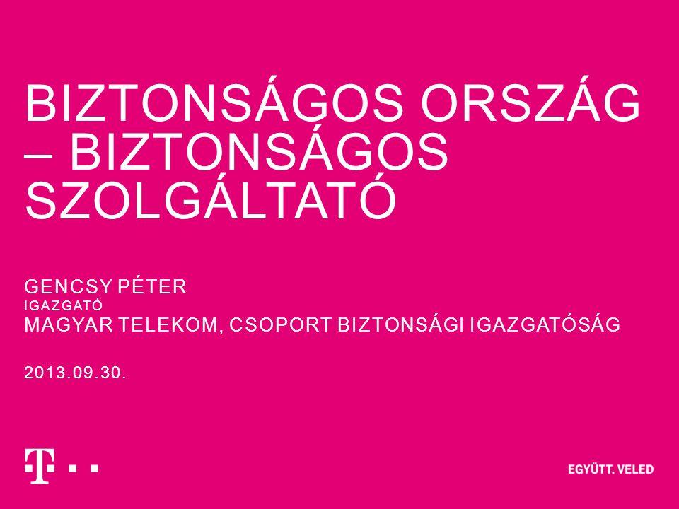 BIZTONSÁGOS ORSZÁG – BIZTONSÁGOS SZOLGÁLTATÓ 2013.09.30. GENCSY PÉTER IGAZGATÓ MAGYAR TELEKOM, CSOPORT BIZTONSÁGI IGAZGATÓSÁG