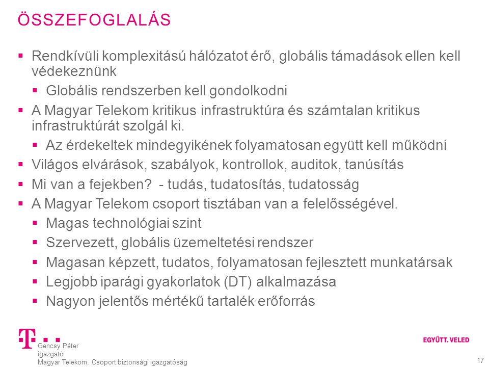 Gencsy Péter igazgató Magyar Telekom, Csoport biztonsági igazgatóság 17 ÖSSZEFOGLALÁS  Rendkívüli komplexitású hálózatot érő, globális támadások elle