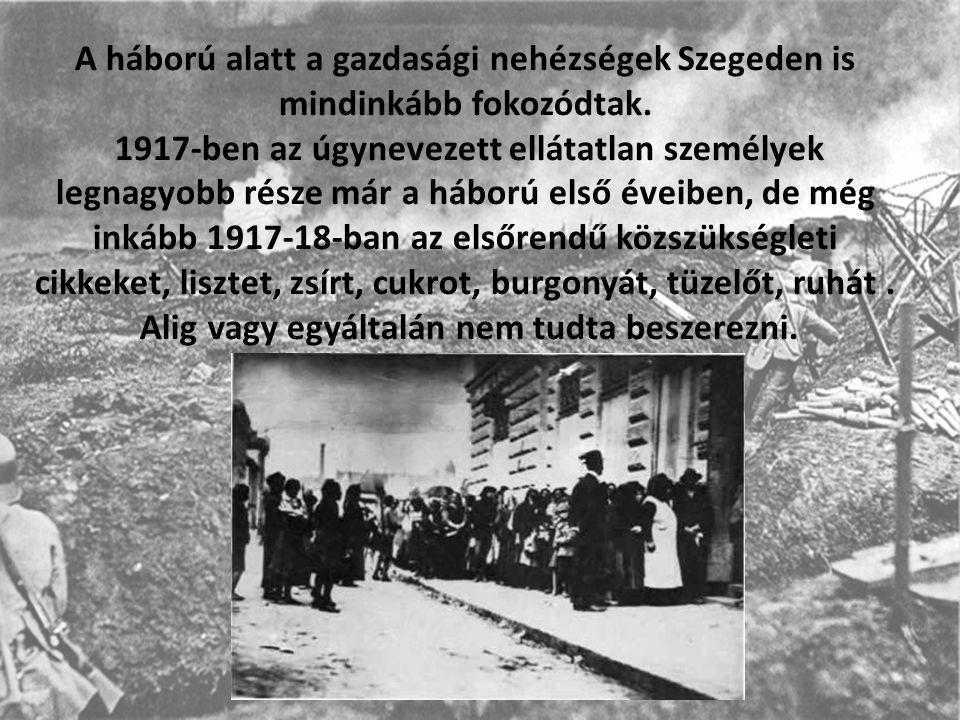 A háború alatt a gazdasági nehézségek Szegeden is mindinkább fokozódtak.