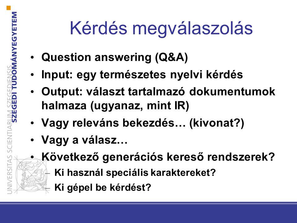 Kérdés megválaszolás Question answering (Q&A) Input: egy természetes nyelvi kérdés Output: választ tartalmazó dokumentumok halmaza (ugyanaz, mint IR)