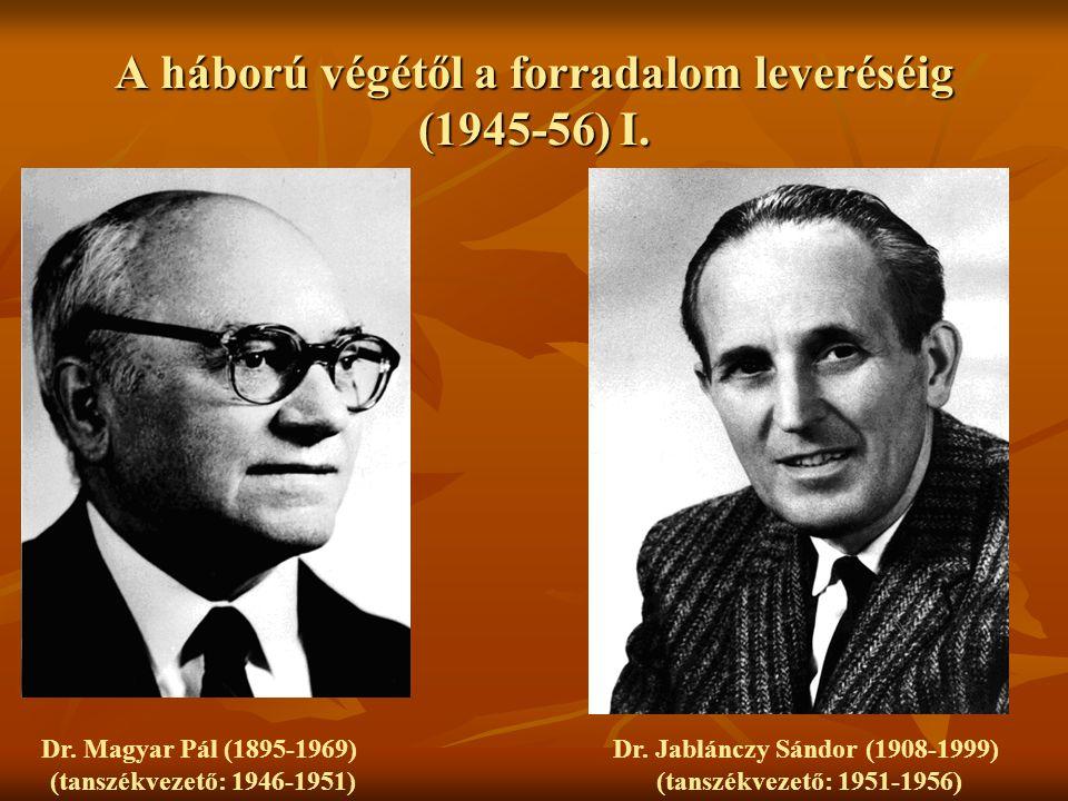A háború végétől a forradalom leveréséig (1945-56) I. Dr. Magyar Pál (1895-1969) (tanszékvezető: 1946-1951) Dr. Jablánczy Sándor (1908-1999) (tanszékv