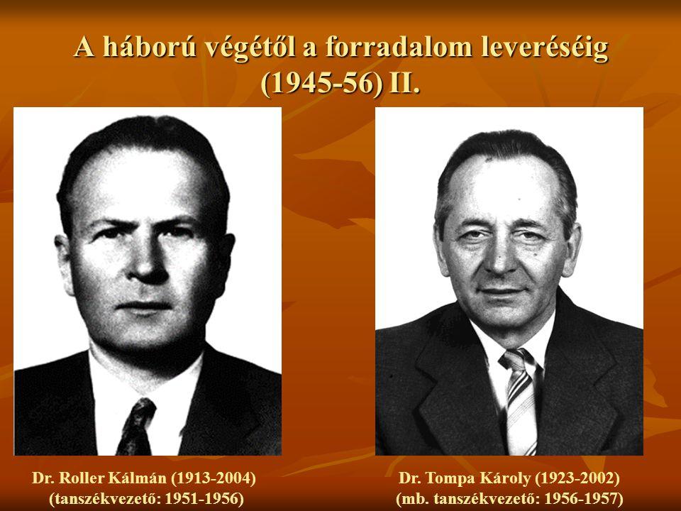 A háború végétől a forradalom leveréséig (1945-56) II. Dr. Roller Kálmán (1913-2004) (tanszékvezető: 1951-1956) Dr. Tompa Károly (1923-2002) (mb. tans