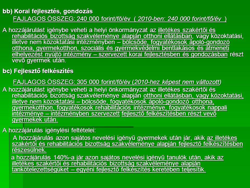 bb) Korai fejlesztés, gondozás FAJLAGOS ÖSSZEG: 240 000 forint/fő/év ( 2010-ben: 240 000 forint/fő/év ) FAJLAGOS ÖSSZEG: 240 000 forint/fő/év ( 2010-ben: 240 000 forint/fő/év ) A hozzájárulást igénybe veheti a helyi önkormányzat az illetékes szakértői és rehabilitációs bizottság szakvéleménye alapján otthoni ellátásban, vagy közoktatási, illetve nem közoktatási intézményben – bölcsőde, fogyatékosok ápoló-gondozó otthona, gyermekotthon, szociális és gyermekvédelmi bentlakásos és átmeneti elhelyezést nyújtó intézmény – szervezett korai fejlesztésben és gondozásban részt vevő gyermek után.