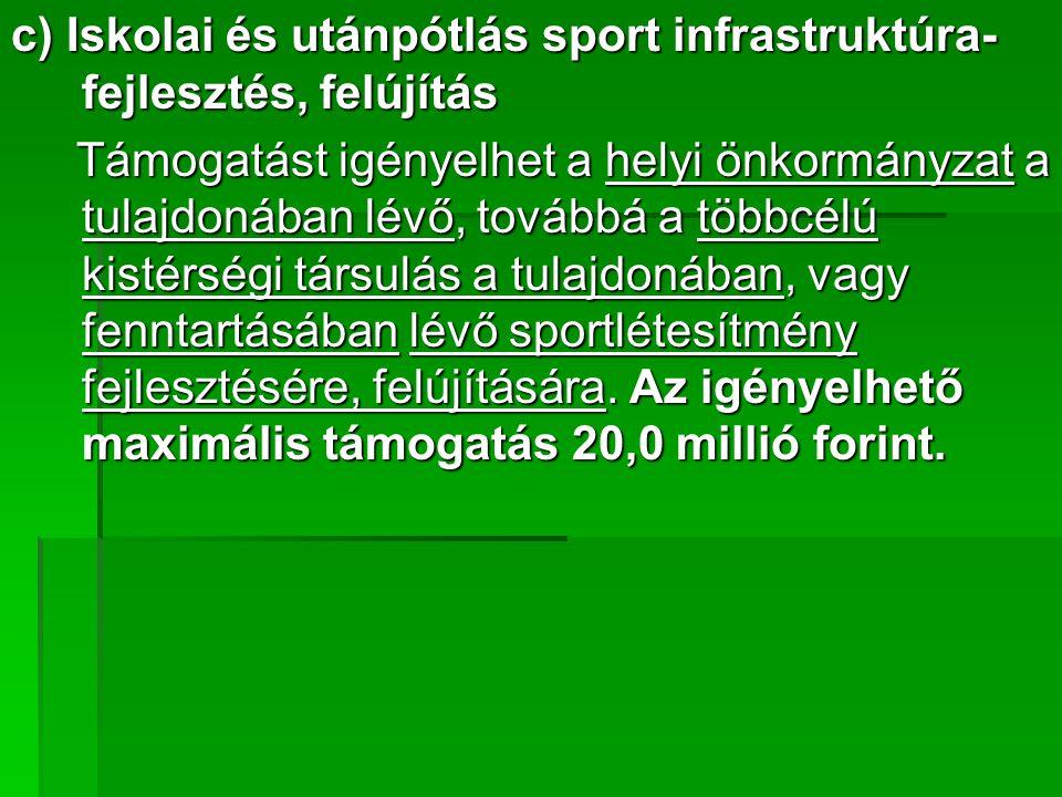 c) Iskolai és utánpótlás sport infrastruktúra- fejlesztés, felújítás Támogatást igényelhet a helyi önkormányzat a tulajdonában lévő, továbbá a többcélú kistérségi társulás a tulajdonában, vagy fenntartásában lévő sportlétesítmény fejlesztésére, felújítására.