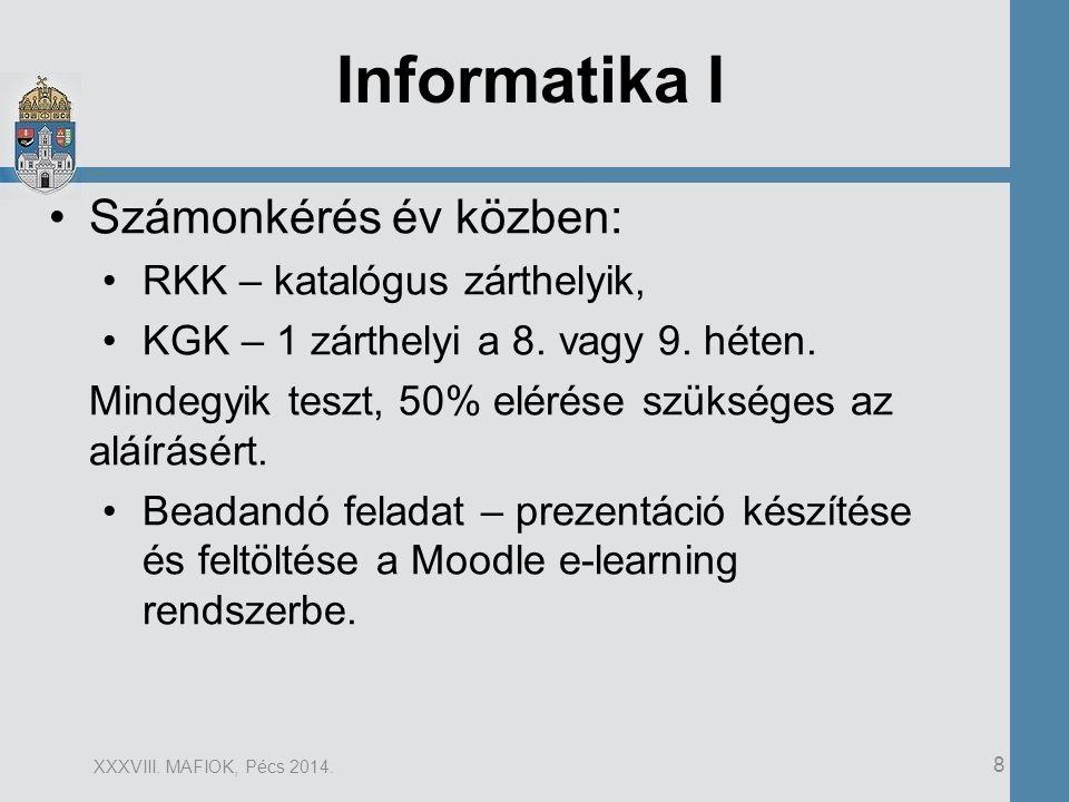 8 XXXVIII. MAFIOK, Pécs 2014. Informatika I Számonkérés év közben: RKK – katalógus zárthelyik, KGK – 1 zárthelyi a 8. vagy 9. héten. Mindegyik teszt,