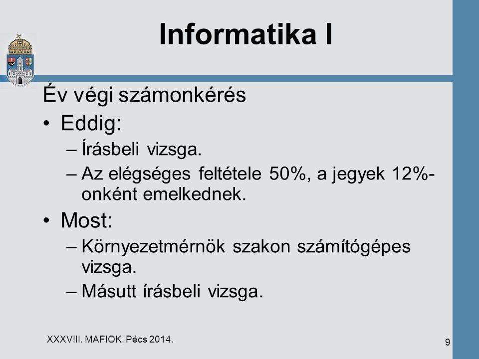 XXXVIII. MAFIOK, Pécs 2014. 9 Informatika I Év végi számonkérés Eddig: –Írásbeli vizsga. –Az elégséges feltétele 50%, a jegyek 12%- onként emelkednek.