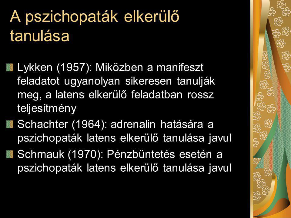 A pszichopaták elkerülő tanulása Lykken (1957): Miközben a manifeszt feladatot ugyanolyan sikeresen tanulják meg, a latens elkerülő feladatban rossz teljesítmény Schachter (1964): adrenalin hatására a pszichopaták latens elkerülő tanulása javul Schmauk (1970): Pénzbüntetés esetén a pszichopaták latens elkerülő tanulása javul