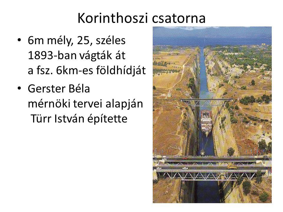 Korinthoszi csatorna 6m mély, 25, széles 1893-ban vágták át a fsz. 6km-es földhídját Gerster Béla mérnöki tervei alapján Türr István építette
