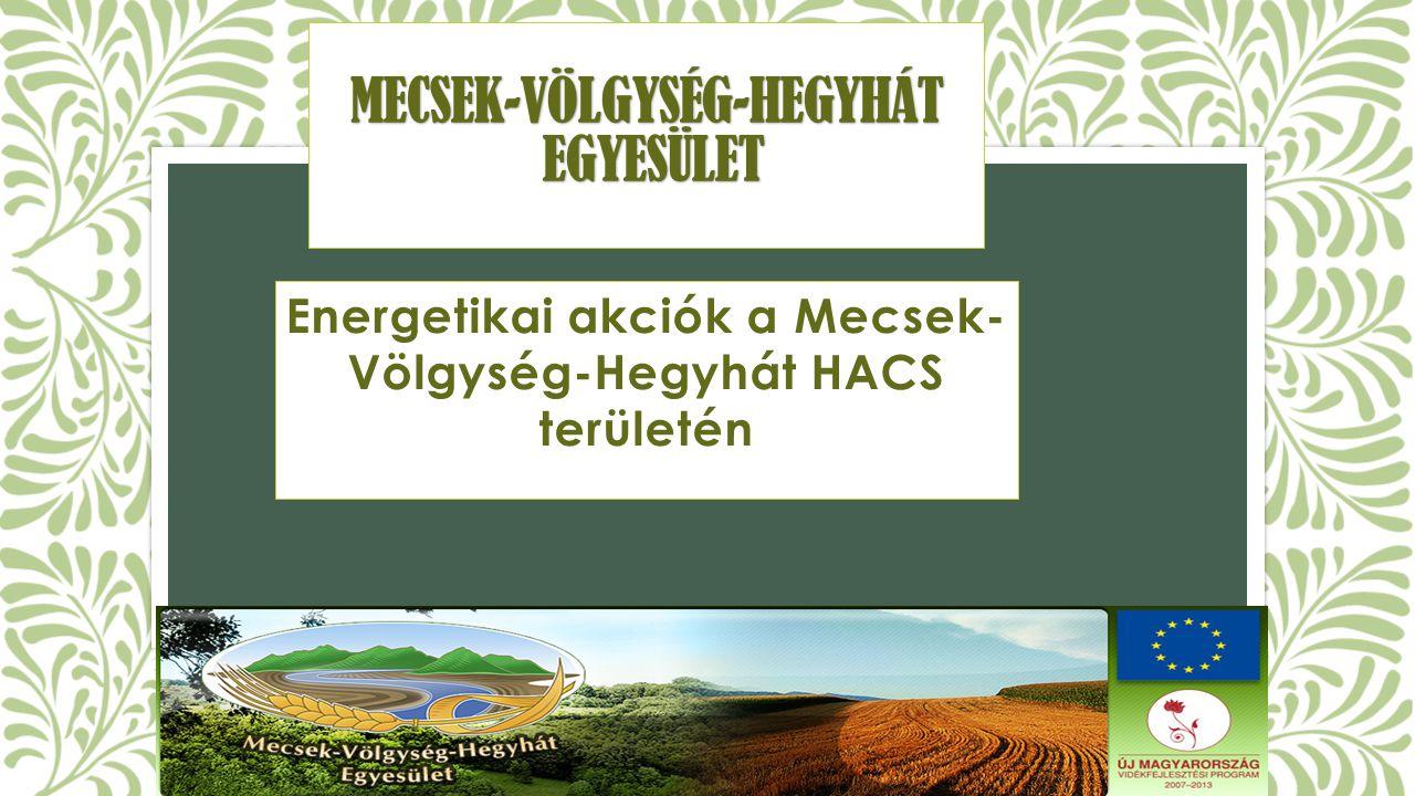 MECSEK-VÖLGYSÉG-HEGYHÁT EGYESÜLET Energetikai akciók a Mecsek- Völgység-Hegyhát HACS területén