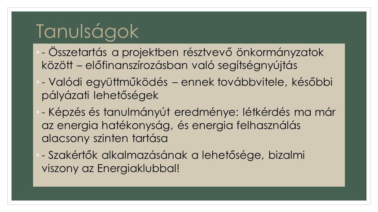 Tanulságok - Összetartás a projektben résztvevő önkormányzatok között – előfinanszírozásban való segítségnyújtás - Valódi együttműködés – ennek továbbvitele, későbbi pályázati lehetőségek - Képzés és tanulmányút eredménye: létkérdés ma már az energia hatékonyság, és energia felhasználás alacsony szinten tartása - Szakértők alkalmazásának a lehetősége, bizalmi viszony az Energiaklubbal!