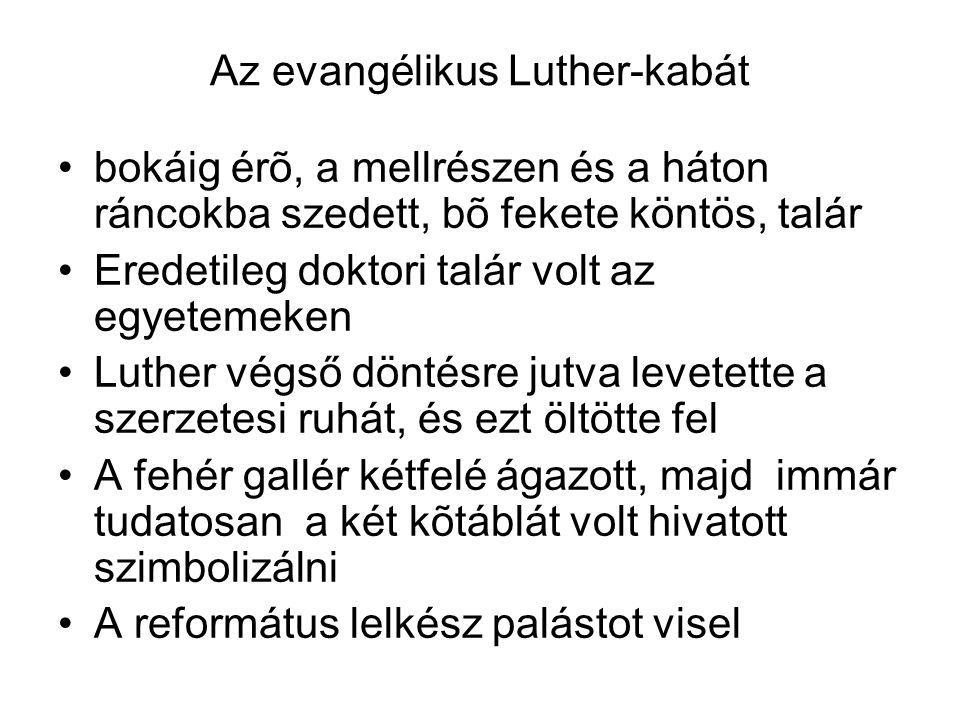 Az evangélikus Luther-kabát bokáig érõ, a mellrészen és a háton ráncokba szedett, bõ fekete köntös, talár Eredetileg doktori talár volt az egyetemeken Luther végső döntésre jutva levetette a szerzetesi ruhát, és ezt öltötte fel A fehér gallér kétfelé ágazott, majd immár tudatosan a két kõtáblát volt hivatott szimbolizálni A református lelkész palástot visel