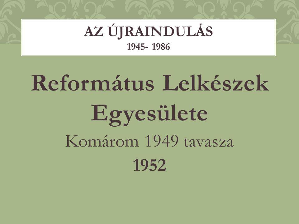 Református Lelkészek Egyesülete Komárom 1949 tavasza 1952 AZ ÚJRAINDULÁS 1945- 1986