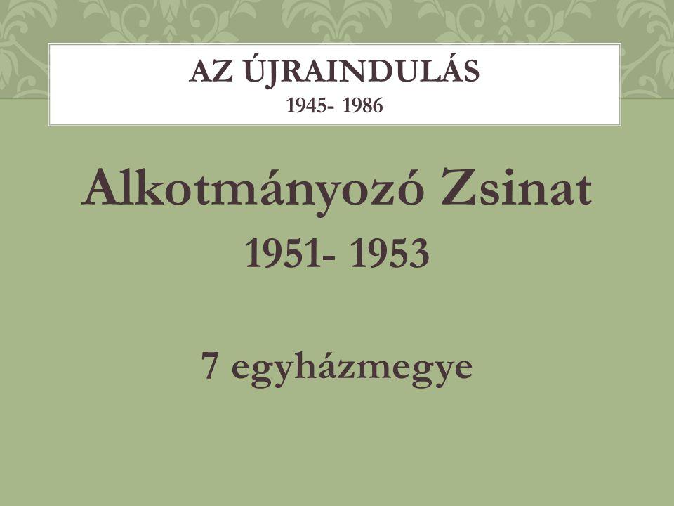 Alkotmányozó Zsinat 1951- 1953 7 egyházmegye AZ ÚJRAINDULÁS 1945- 1986
