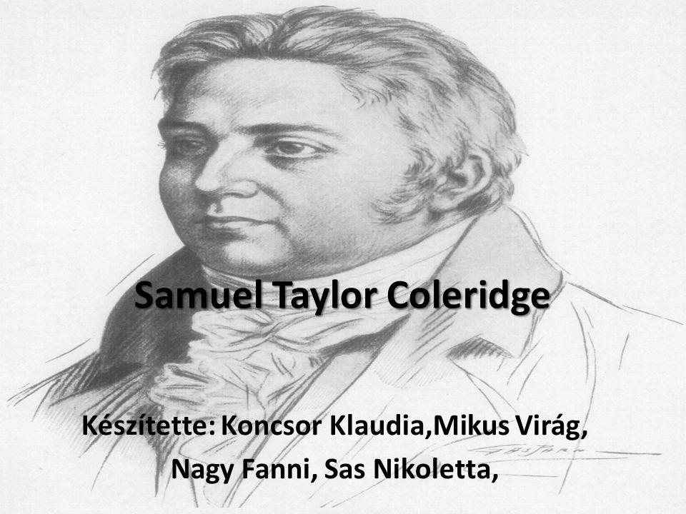 Samuel Taylor Coleridge Készítette: Koncsor Klaudia,Mikus Virág, Nagy Fanni, Sas Nikoletta,