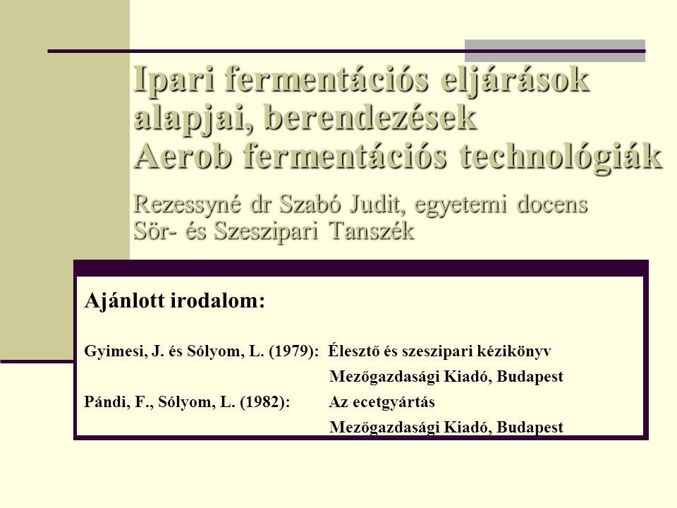 Ipari fermentációs eljárások alapjai, berendezések Aerob fermentációs technológiák Rezessyné dr Szabó Judit, egyetemi docens Sör- és Szeszipari Tanszé