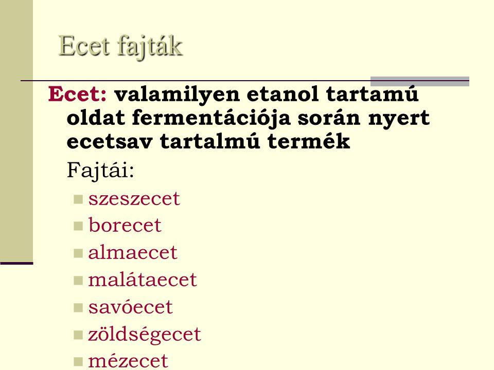 Ecet fajták Ecet: valamilyen etanol tartamú oldat fermentációja során nyert ecetsav tartalmú termék Fajtái: szeszecet borecet almaecet malátaecet savó