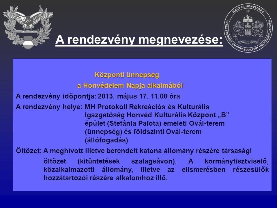 A rendezvény megnevezése: Központi ünnepség a Honvédelem Napja alkalmából a Honvédelem Napja alkalmából A rendezvény időpontja: 2013. május 17. 11.00
