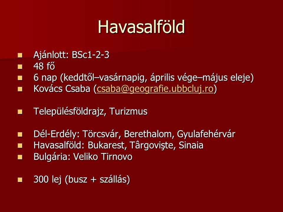 Havasalföld Ajánlott: BSc1-2-3 Ajánlott: BSc1-2-3 48 fő 48 fő 6 nap (keddtől–vasárnapig, április vége–május eleje) 6 nap (keddtől–vasárnapig, április vége–május eleje) Kovács Csaba (csaba@geografie.ubbcluj.ro) Kovács Csaba (csaba@geografie.ubbcluj.ro) Településföldrajz, Turizmus Településföldrajz, Turizmus Dél-Erdély: Törcsvár, Berethalom, Gyulafehérvár Dél-Erdély: Törcsvár, Berethalom, Gyulafehérvár Havasalföld: Bukarest, Târgovişte, Sinaia Havasalföld: Bukarest, Târgovişte, Sinaia Bulgária: Veliko Tirnovo Bulgária: Veliko Tirnovo 300 lej (busz + szállás) 300 lej (busz + szállás)