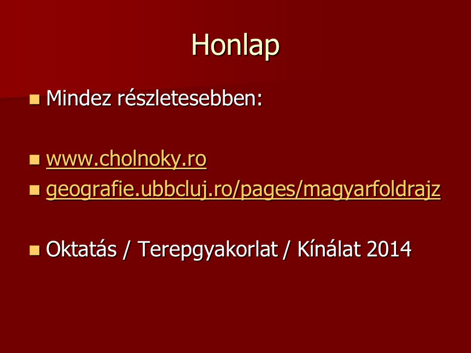 Honlap Mindez részletesebben: Mindez részletesebben: www.cholnoky.ro www.cholnoky.ro www.cholnoky.ro geografie.ubbcluj.ro/pages/magyarfoldrajz geograf